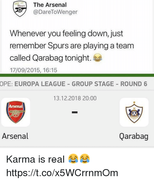 feeling down: The Arsenal  @DareToWenger  Whenever you feeling down, just  remember Spurs are playing a team  called Qarabag tonight.  17/09/2015, 16:15  OPE: EUROPA LEAGUE GROUP STAGE ROUND 6  13.12.2018 20:00  Arsenal  Arsenal  Qarabag Karma is real 😂😂 https://t.co/x5WCrrnmOm