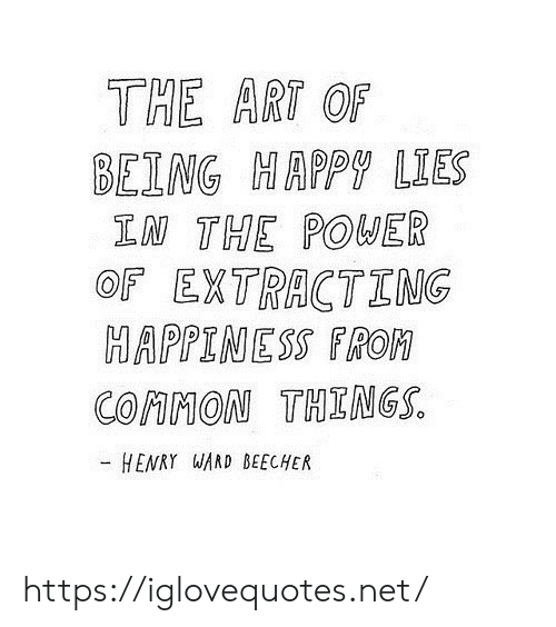 being happy: THE ART OF  BEING HAPPY LIES  IN THE POWER  OF EXTRACTING  HAPPINESS FROM  COMMON THINGS.  HENRY WAND BEECHER https://iglovequotes.net/