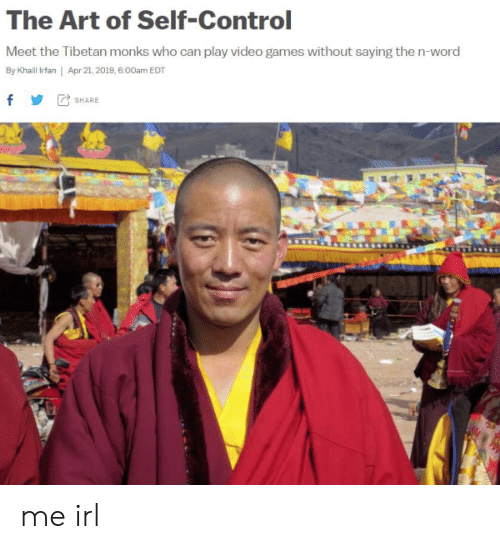 play-video-games: The Art of Self-Control  Meet the Tibetan monks who can play video games without saying the n-word  By Khailil Irfan   Apr 21, 2019, 6.00am EDT  f SHARE me irl