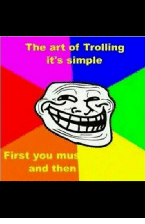 Memes, Troll, and Trolling: The art of Trolling  it's simple  First you mu  and then