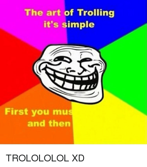 Memes, Troll, and Trolling: The art of Trolling  it's simple  First you mu  and then TROLOLOLOL XD
