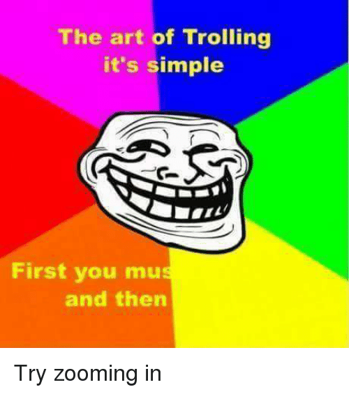Memes, Troll, and Trolling: The art of Trolling  it's simple  First you mu  and then Try zooming in