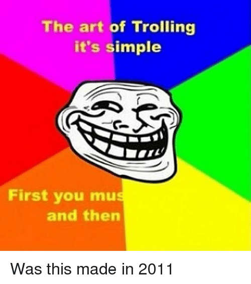Memes, Troll, and Trolling: The art of Trolling  it's simple  First you mus  and then Was this made in 2011