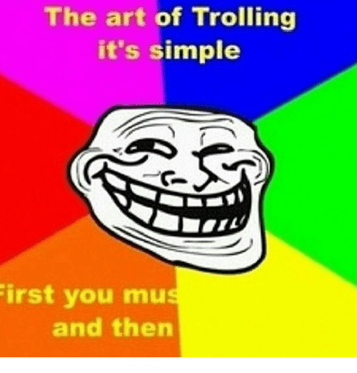 Memes, Art of Trolling, and 🤖: The art of Trolling  it's simple  irst you mu  and then