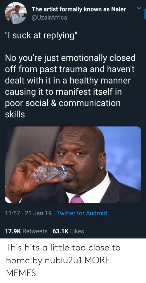 """manifest: The artist formally known as Naier  @UzairAfrica  """"I suck at replying  No you re just emotionally closed  off from past trauma and haven't  dealt with it in a healthy manner  causing it to manifest itself in  poor social & communication  skills  11:57 21 Jan 19 Twitter for Android  17.9K Retweets 63.1K Likes This hits a little too close to home by nublu2u1 MORE MEMES"""