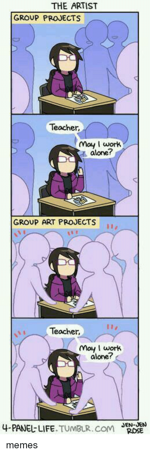 Group Projects: THE ARTIST  GROUP PROJECTS  Teacher,  may wortk  t alone?  GROUP ART PROJECTS  Teacher,  may work  alone?  4.PANEじLIFE.TUMBLR.COM  J  EN-JENN memes