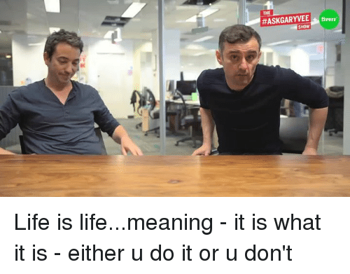 fiverr: THE  ASKGARYVEE fiverr  SHOW Life is life...meaning - it is what it is - either u do it or u don't