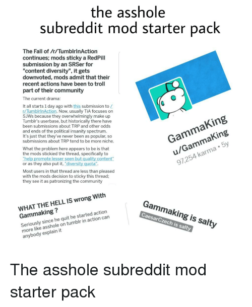 """Community, Fall, and Being Salty: the asshole  subreddit mod starter pack  The Fall of r/TumblrinAction  continues; mods sticky a RedPill  submission by an SRSer for  """"content diversity"""", it gets  downvoted, mods admit that their  recent actions have been to troll  part of their community  The current drama  It all starts 1 day ago with this submission to Z  r/TumblrinAction. Now, usually TiA focuses on  SJWs because they overwhelmingly make up  Tumblr's userbase, but historically there have  been submissions about TRP and other odds  and ends of the political insanity spectrum  It's just that they've never been as popular, so  submissions about TRP tend to be more niche  GammaKing  u/GammaKing  97,254 karma 5y  What the problem here appears to be is that  the mods stickied the thread, specifically to  """"help promo  or as they also put it, """"diversity quota"""".  se  quali  Most users in that thread are less than pleased  with the mods decision to sticky this thread;  they see it as patronizing the community  WHAT THE HELL IS wrong Witlh  Gammaking?  Seriously since he quit he started action  more like asshole on tumblr in action can  anybody explain it  Gammaking is salty  CaesarCzech is salty"""