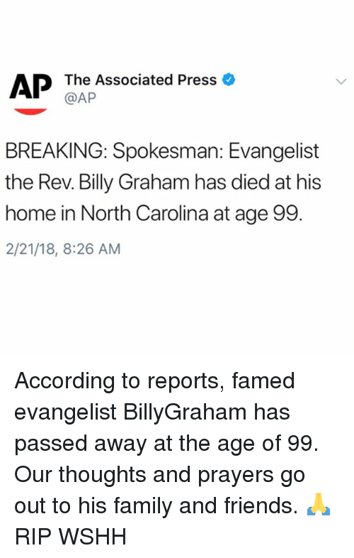 the rev: The Associated Press  @AP  BREAKING: Spokesman: Evangelist  the Rev. Billy Graham has died at his  home in North Carolina at age 99.  2/21/18, 8:26 AM According to reports, famed evangelist BillyGraham has passed away at the age of 99. Our thoughts and prayers go out to his family and friends. 🙏 RIP WSHH