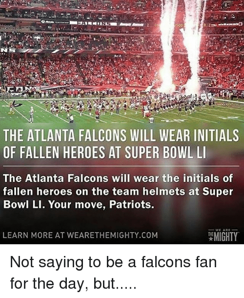 Falcons Fans: THE ATLANTA FALCONS WILL WEAR INITIALS  OF FALLEN HEROES AT SUPER BOWL LI  The Atlanta Falcons will wear the initials of  fallen heroes on the team helmets at Super  Bowl LI. Your move, Patriots.  WE ARE  MIGHTY  LEARN MORE AT WEARE THEMIGHTY.COM Not saying to be a falcons fan for the day, but.....