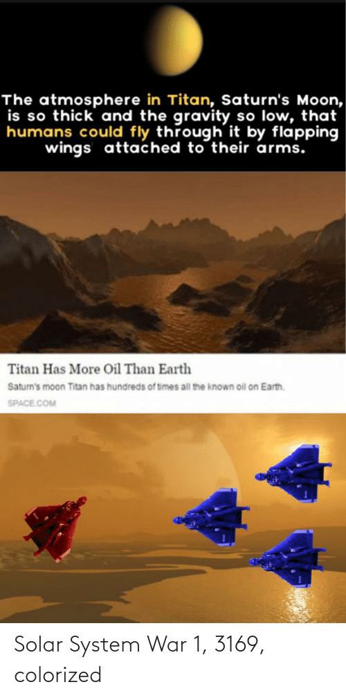 flapping: The atmosphere in Titan, Saturn's Moon,  is so thick and the gravity so low, that  humans could fly through it by flapping  wings attached to their arms.  Titan Has More Oil Than Earth  Saturn's moon Titan has hundreds of times all the known oil on Earth.  SPACE.COM Solar System War 1, 3169, colorized