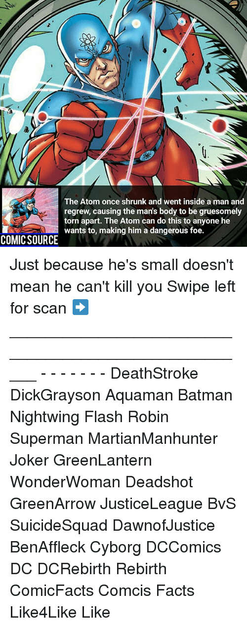 Batman, Facts, and Joker: The Atom once shrunk and went inside a man and  regrew, causing the mans body to be gruesomely  torn apart. The Atom can do this to anyone he  wants to, making him a dangerous foe.  COMIC SOURCE Just because he's small doesn't mean he can't kill you Swipe left for scan ➡ _____________________________________________________ - - - - - - - DeathStroke DickGrayson Aquaman Batman Nightwing Flash Robin Superman MartianManhunter Joker GreenLantern WonderWoman Deadshot GreenArrow JusticeLeague BvS SuicideSquad DawnofJustice BenAffleck Cyborg DCComics DC DCRebirth Rebirth ComicFacts Comcis Facts Like4Like Like