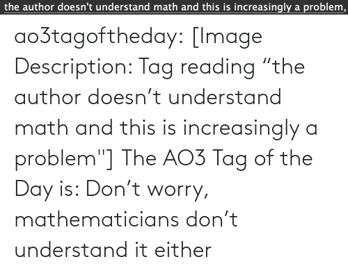 """Increasingly: the author doesn't understand math and this is increasingly a problem,  ................... ao3tagoftheday:  [Image Description: Tag reading """"the author doesn't understand math and this is increasingly a problem""""]  The AO3 Tag of the Day is: Don't worry, mathematicians don't understand it either"""