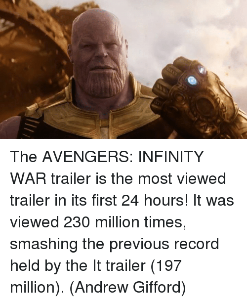 Memes, Avengers, and Infinity: The AVENGERS: INFINITY WAR trailer is the most viewed trailer in its first 24 hours!   It was viewed 230 million times, smashing the previous record held by the It trailer (197 million).  (Andrew Gifford)