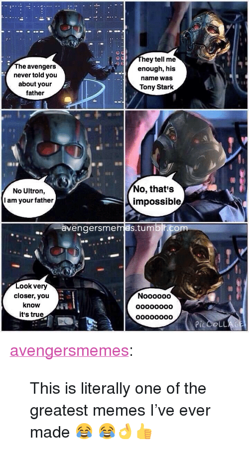 """tony stark: The avengers  never told you  about your  father  hey tell me  enough, his  name was  Tony Stark  that's  No Ultron,  I am your father  impossible  avengersmemes.tumblr  om  Look very  closer, you  know  it's true  il  Nooooo0  oo0o00o0  oo0oo0o0 <p><a href=""""http://avengersmemes.tumblr.com/post/126386846814/this-is-literally-one-of-the-greatest-memes-ive"""" class=""""tumblr_blog"""" target=""""_blank"""">avengersmemes</a>:</p>  <blockquote><p>This is literally one of the greatest memes I've ever made 😂 😂👌👍</p></blockquote>"""