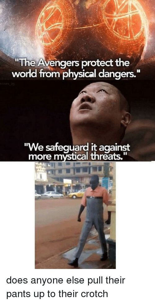 "mystical: ""The Avengers protect the  world from physical dangers.""  ""We safequard it against  more mystical threats."" does anyone else pull their pants up to their crotch"