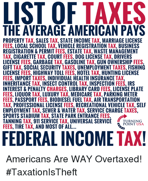 "Medicare: THE AVERAGE AMERICAN PAYS  PROPERTY TAX, SALES TAX, STATE INCOME TAX, MARRIAGE LICENSE  FEES, LOCAL SCHOOL TAX, VEHICLE REGISTRATION TAX, BUSINESS  REGISTRATION&PERMIT FEES, ESTATE TAX, WASTE MANAGEMENT  TAX, CIGARETTE TAX, COURT FEES, DOG LICENSE TAX, DRIVERS  LICENSE FEES, GARBAGE TAX, GASOLINE TAX, GUN OWNERSHIP FEES  GIFT TAX, SOCIAL SECURITY TAXES, UNEMPLOYMENT TAXES, FISHING  LICENSE FEES, HIGHWAY TOLL FEES, HOTEL TAX, HUNTING LICENSE  FEES, IMPORT TAXES, INDIVIDUAL HEALTH INSURANCE TAX,  INHERITANCE TAX, INSECT CONTROL TAX, INSPECTION FEES, IRS  INTEREST & PENALTY CHARGES, LIBRARY CARD FEES, LICENSE PLATE  FEES, LIQUOR TAX, LUXURY TAX, MEDICARE TAX, PARKING METER  FEES, PASSPORT FEES, BIODIESEL FUEL TAX, AIR TRANSPORTATION  TAX, PROFESSIONAL LICENSE FEES, RECREATIONAL VEHICLE TAX, SELF  EMPLOYMENT TAX, SEWER&WATER TAX, SERVICE CHARGE TAXES  SPORTS STADIUM-AX"" STATE PARK ENTRANCE FEES.  TANNING TAX, 911 SERVICE TAX, UNIVERSAL SERVICE TUNN  FEES, TIRE TAX, AND MOST OF ALL  POINT USA  FEDERAL INCOME TAX Americans Are WAY Overtaxed! #TaxationIsTheft"