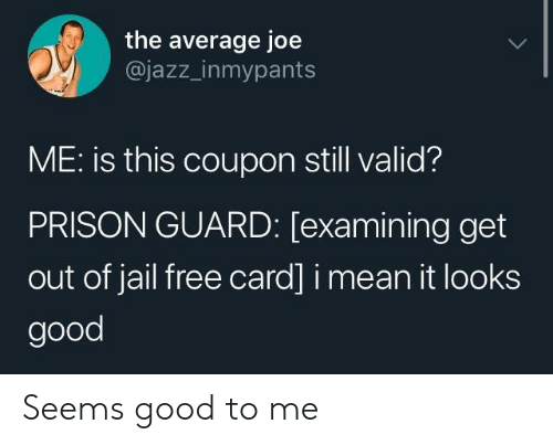 Looks Good: the average joe  @jazz_inmypants  ME: is this coupon still valid?  PRISON GUARD: [examining get  out of jail free card] i mean it looks  good Seems good to me