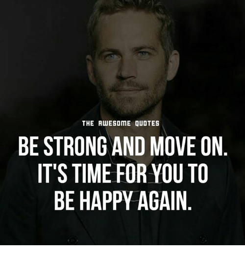 Happy Days Are Here Again Quotes: The AWESOME QUOTES BE STRONG AND MOVE ON IT'S TIME FOR YOU