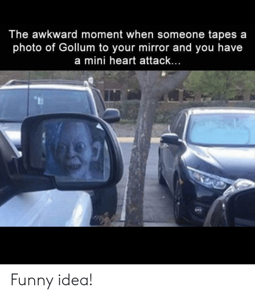 Awkward Moment: The awkward moment when someone tapes a  photo of Gollum to your mirror and you have  a mini heart attack... Funny idea!