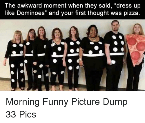 """Dominoes: The awkward moment when they said, """"dress up  like Dominoes"""" and your first thought was pizza Morning Funny Picture Dump 33 Pics"""