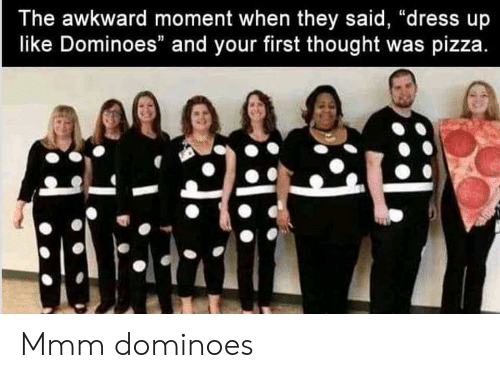 """Dominoes: The awkward moment when they said, """"dress up  like Dominoes"""" and your first thought was pizza Mmm dominoes"""