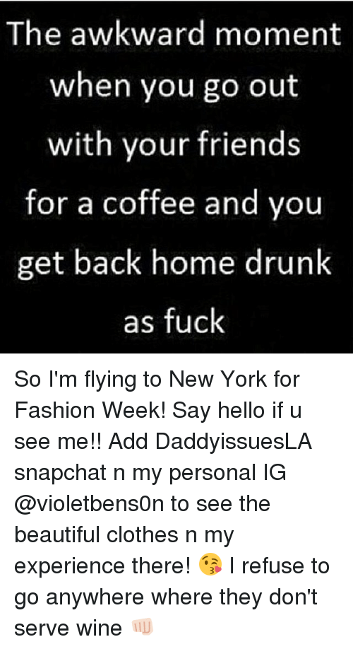 im flying: The awkward moment  when you go out  with your friends  for a coffee and you  get back home drunk  as fuck So I'm flying to New York for Fashion Week! Say hello if u see me!! Add DaddyissuesLA snapchat n my personal IG @violetbens0n to see the beautiful clothes n my experience there! 😘 I refuse to go anywhere where they don't serve wine 👊🏻