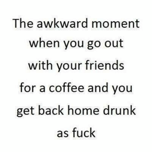 Dank, Drunk, and Friends: The awkward moment  when you go out  with your friends  for a coffee and you  get back home drunk  as fuck