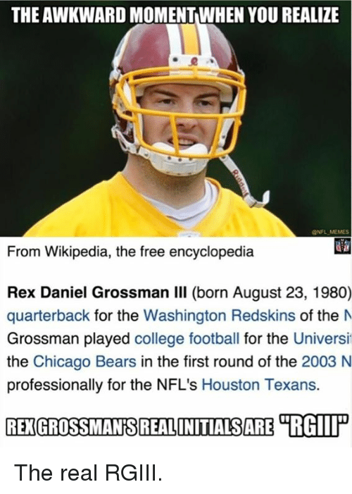 College football: THE AWKWARD MOMENTWHEN YOU REALIZE  @NFL MEMES  From Wikipedia, the free encyclopedia  Rex Daniel Grossman Il born August 23, 1980)  quarterback for the Washington Redskins of the M  Grossman played college football for the Universi  the Chicago Bears in the first round of the 2003 N  professionally for the NFL's Houston Texans.  REXGROSSMANSREALONITIALSARE TRGIP The real RGIII.