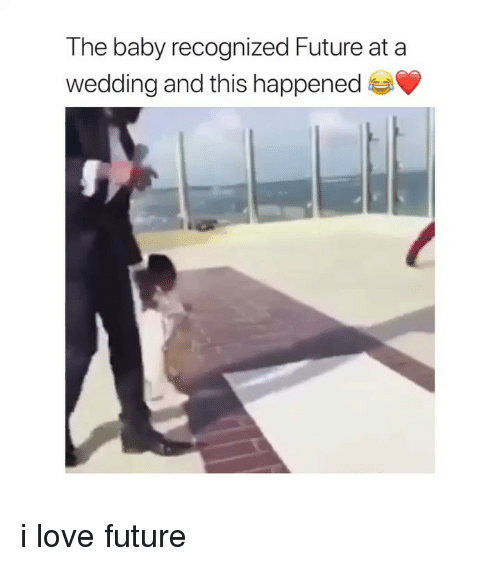 Future, Love, and Girl Memes: The baby recognized Future at a  wedding and this happened i love future