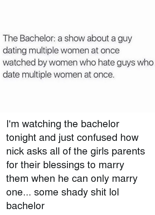 Confused, Dating, and Funny: The Bachelor: a show about a guy  dating multiple women at once  watched by women who hate guys who  date multiple women at once. I'm watching the bachelor tonight and just confused how nick asks all of the girls parents for their blessings to marry them when he can only marry one... some shady shit lol bachelor