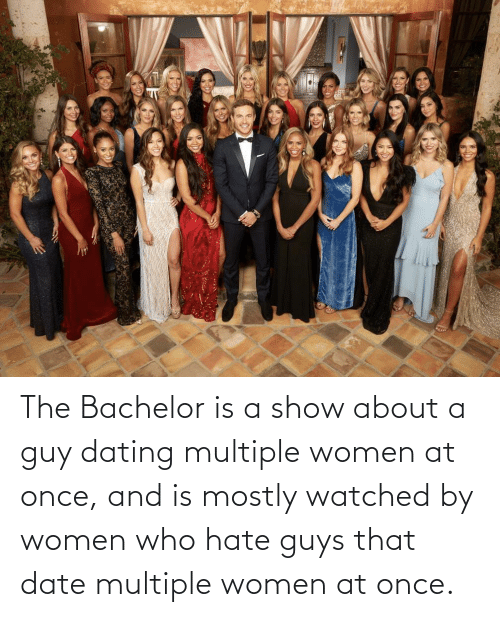 About: The Bachelor is a show about a guy dating multiple women at once, and is mostly watched by women who hate guys that date multiple women at once.
