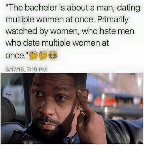"Dating, Bachelor, and Date: The bachelor is about a man, dating  multiple women at once. Primarily  watched by women, who hate men  who date multiple women at  once.""  3/17/16. 7:19 PM  skk"