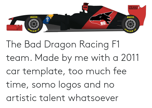 Logos: The Bad Dragon Racing F1 team. Made by me with a 2011 car template, too much fee time, somo logos and no artistic talent whatsoever