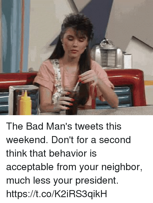 Bad, Memes, and 🤖: The Bad Man's tweets this weekend. Don't for a second think that behavior is acceptable from your neighbor, much less your president. https://t.co/K2iRS3qikH