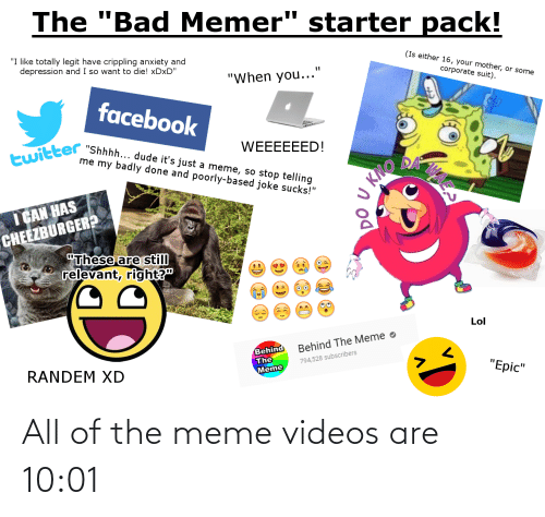 "Meme Videos: The ""Bad Memer"" starter pack!  ""I like totally legit have crippling anxiety and  depression and I so want to die! XDXD""  (Is either 16, your mother, or some  corporate suit).  ""When you...""  facebook  twitter ""Shhhh... dude it's just a meme, so stop telling  WEEEEEED!  me my badly done and poorly-based joke sucks!""  DA  Кто  I CAN HAS  CHEEZBURGER?  ""These are still  relevant, right?""  Lol  Behind  The  Meme  Behind The Meme o  794,528 subscribers  RANDEM XD  ""Epic""  дя  (9)  (:) All of the meme videos are 10:01"
