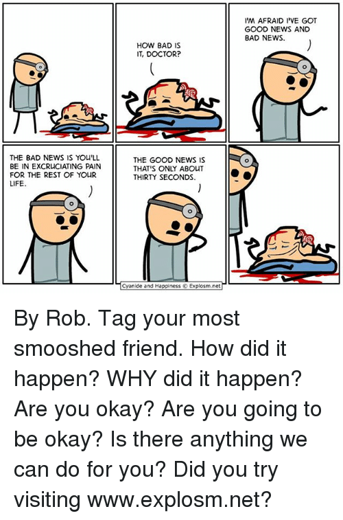 Bad, Doctor, and Life: THE BAD NEWS IS You LL  BE IN EXCRUCIATING PAIN  FOR THE REST OF YOUR  LIFE.  HOW BAD IS  IT, DOCTOR?  THE GOOD NEWS IS  THAT'S ONLY ABOUT  THIRTY SECONDS.  Cyanide and Happiness Explosm.net  IM AFRAID I VE GOT  GOOD NEWS AND  BAD NEWS By Rob. Tag your most smooshed friend. How did it happen? WHY did it happen? Are you okay? Are you going to be okay? Is there anything we can do for you? Did you try visiting www.explosm.net?