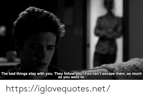 bad things: The bad things stay with you. They follow you. You can't escape them, as much  as you want to. https://iglovequotes.net/