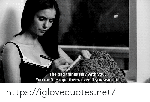 bad things: The bad things stay with you.  You can't escape them, even if you want to. https://iglovequotes.net/