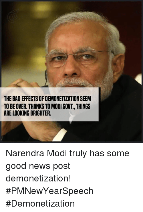 Narendra Modi: THE BADEFFECTS OF DEMONETIZATION SEEM  TO BE OVER. THANKS TO MODI GOVT, THINGS  ARE LOOKING BRIGHTER. Narendra Modi truly has some good news post demonetization! #PMNewYearSpeech #Demonetization