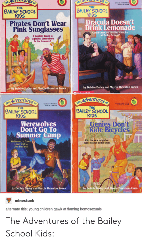 Marcia: THE  BAILEY SCHOOL  KIDS  THE  BAILEY SCHOOL  KIDS  Pirates Don't Wear  Pink Sunglasses  Dracula Doesn't  Drink Lemonade  Could there be another vampire  at Bailey School?  If Captain Teach is  then where  the treasure?  and Marcia Fhornton Jones  by Debbie Dadey and Marcia Thornton Jones  Adventure  THE  BAILEY SCHOOL  KIDS  THE  BAILEY SCHOOL  KIDS  Werewolves  Don't Go To  Summer Camp  Genies Don't  Ride Bicycles  Welcome to Cam  Lone ttolf...  and beware!  Cán the liew neighbor  make wishes come true?  by Debbie Dadey and Marcia Thornton Jones  Debbie  and  a Thornton Jones  minestuck  alternate title: young children gawk at flaming homosexuals The Adventures of the Bailey School Kids: