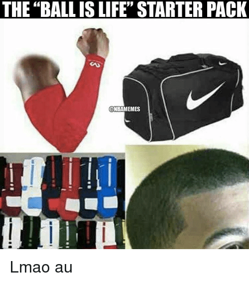 Ball Is Life, Life, and Lmao: THE BALL IS LIFE STARTER PACK  ONBAMEMES Lmao au