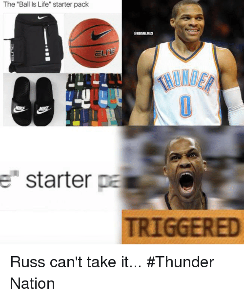 """Cant Take It: The """"Ball Is Life"""" starter pack  UNBAMEMES  ELITE  e starter  pa  TRIGGERED Russ can't take it... #Thunder Nation"""