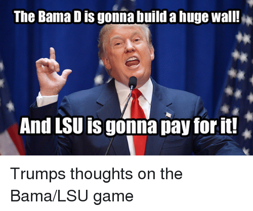 the bama dis gonna build a hugewall and lsu is 2569364 the bama dis gonna build a hugewall! and lsu is gonna pay for it