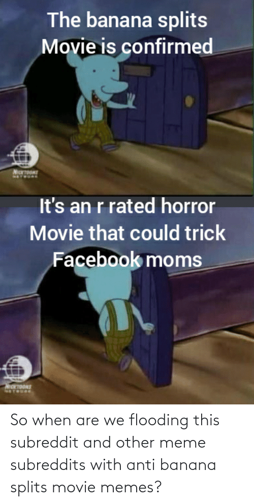 Movie Memes: The banana splits  Movie is confirmed  It's an r rated horror  Movie that could trick  Facebook moms  MOTOURE  INOGLEDIN So when are we flooding this subreddit and other meme subreddits with anti banana splits movie memes?