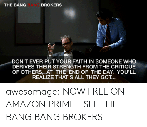 Bang Bang: THE BANG  BANG  BROKERS  DON'T EVER PUT YOUR FAITH IN SOMEONE WHO  DERIVES THEIR STRENGTH FROM THE CRITIQUE  OF OTHERS, AT THE END OF THE DAY, YOU'LL  REALIZE THAT'S ALL THEY GOT.. awesomage:  NOW FREE ON AMAZON PRIME - SEE THE BANG BANG BROKERS