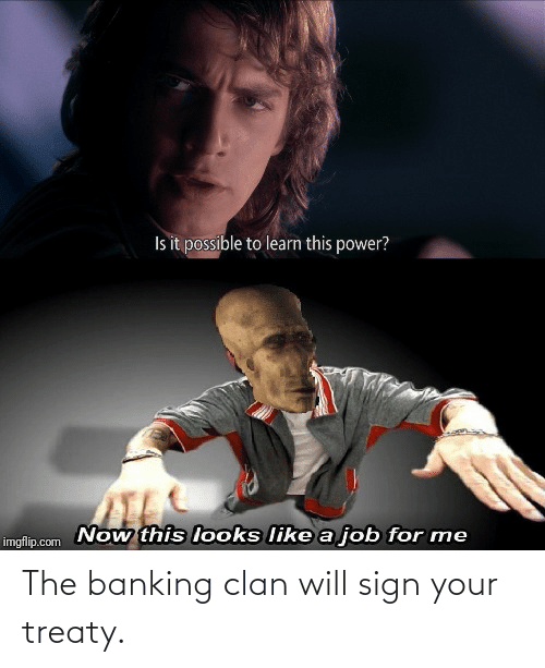 Banking: The banking clan will sign your treaty.