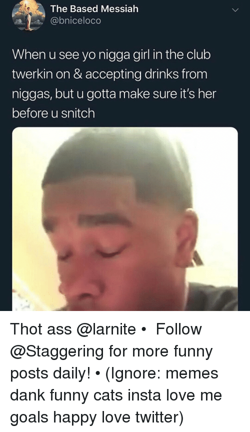 funny cats: The Based Messiah  @bniceloco  When u see yo nigga girl in the club  twerkin on & accepting drinks from  niggas, but u gotta make sure it's her  before u snitch Thot ass @larnite • ➫➫➫ Follow @Staggering for more funny posts daily! • (Ignore: memes dank funny cats insta love me goals happy love twitter)