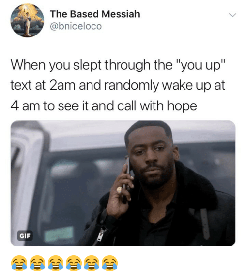 "Gif, Text, and Girl Memes: The Based Messialh  @bniceloco  When you slept through the ""you up""  text at 2am and randomly wake up at  4 am to see it and call with hope  GIF 😂😂😂😂😂😂"