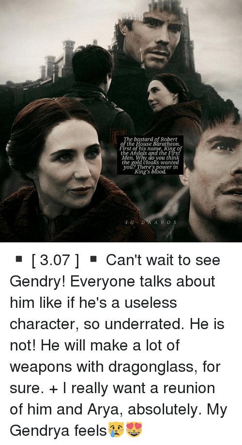 Memes, House, and Power: The bastard of Robert  of the House Baratheon.  First of his name, King o  the Andals and the Firs  Men. Why do you think  the gold cloaks wanted  you? There's power in  King's blood. ▪ [ 3.07 ] ▪ Can't wait to see Gendry! Everyone talks about him like if he's a useless character, so underrated. He is not! He will make a lot of weapons with dragonglass, for sure. + I really want a reunion of him and Arya, absolutely. My Gendrya feels😿😻